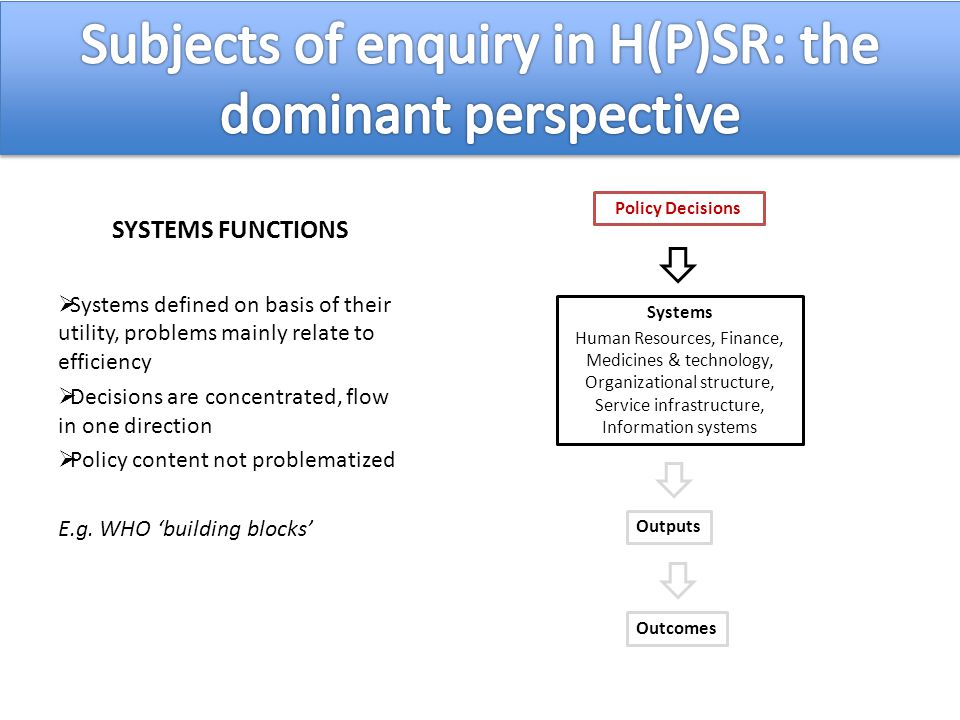 SYSTEMS FUNCTIONS  Systems defined on basis of their utility, problems mainly relate to efficiency  Decisions are concentrated, flow in one direction  Policy content not problematized E.g.