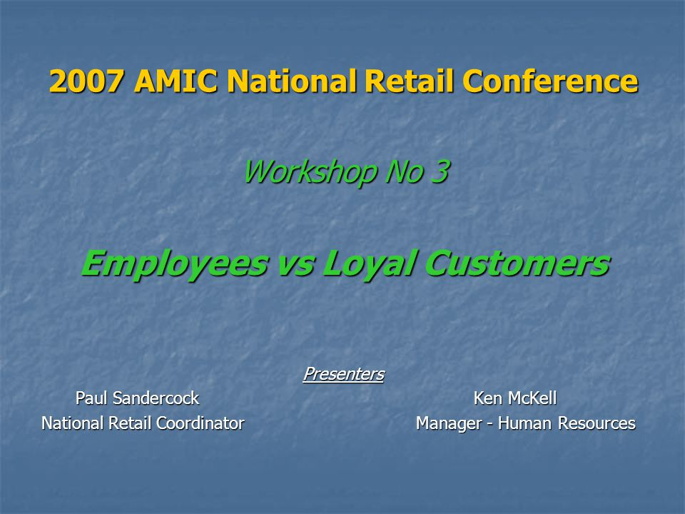 2007 AMIC National Retail Conference Workshop No 3 Employees vs Loyal Customers Presenters Paul Sandercock Ken McKell National Retail Coordinator Manager - Human Resources