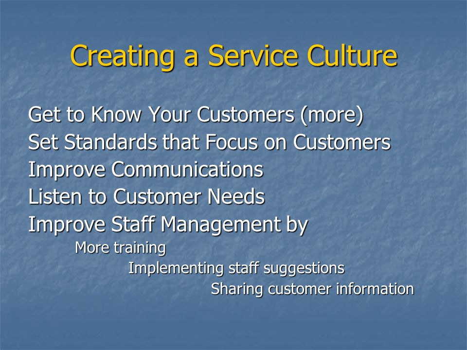 Creating a Service Culture Get to Know Your Customers (more) Set Standards that Focus on Customers Improve Communications Listen to Customer Needs Improve Staff Management by More training Implementing staff suggestions Implementing staff suggestions Sharing customer information Sharing customer information