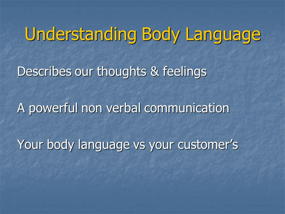 Describes our thoughts & feelings A powerful non verbal communication Your body language vs your customer's