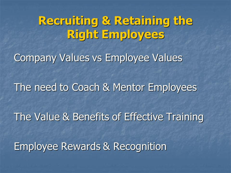 Recruiting & Retaining the Right Employees Company Values vs Employee Values The need to Coach & Mentor Employees The Value & Benefits of Effective Training Employee Rewards & Recognition