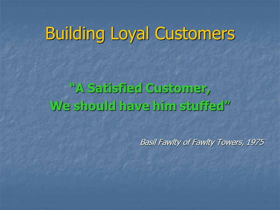 Building Loyal Customers A Satisfied Customer, We should have him stuffed Basil Fawlty of Fawlty Towers, 1975