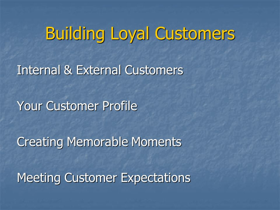 Building Loyal Customers Internal & External Customers Your Customer Profile Creating Memorable Moments Meeting Customer Expectations