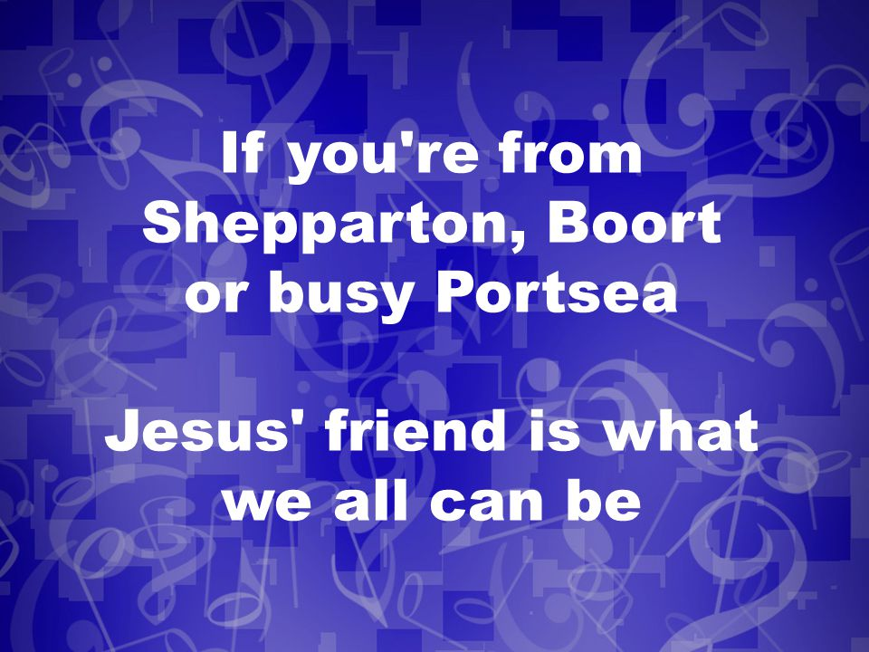If you re from Shepparton, Boort or busy Portsea Jesus friend is what we all can be