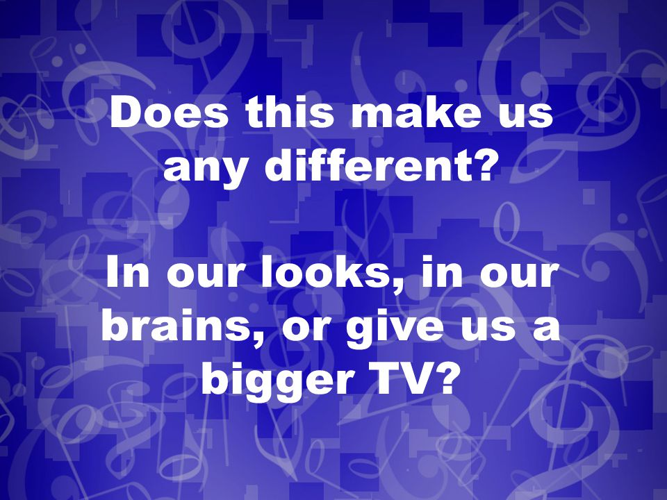 Does this make us any different In our looks, in our brains, or give us a bigger TV