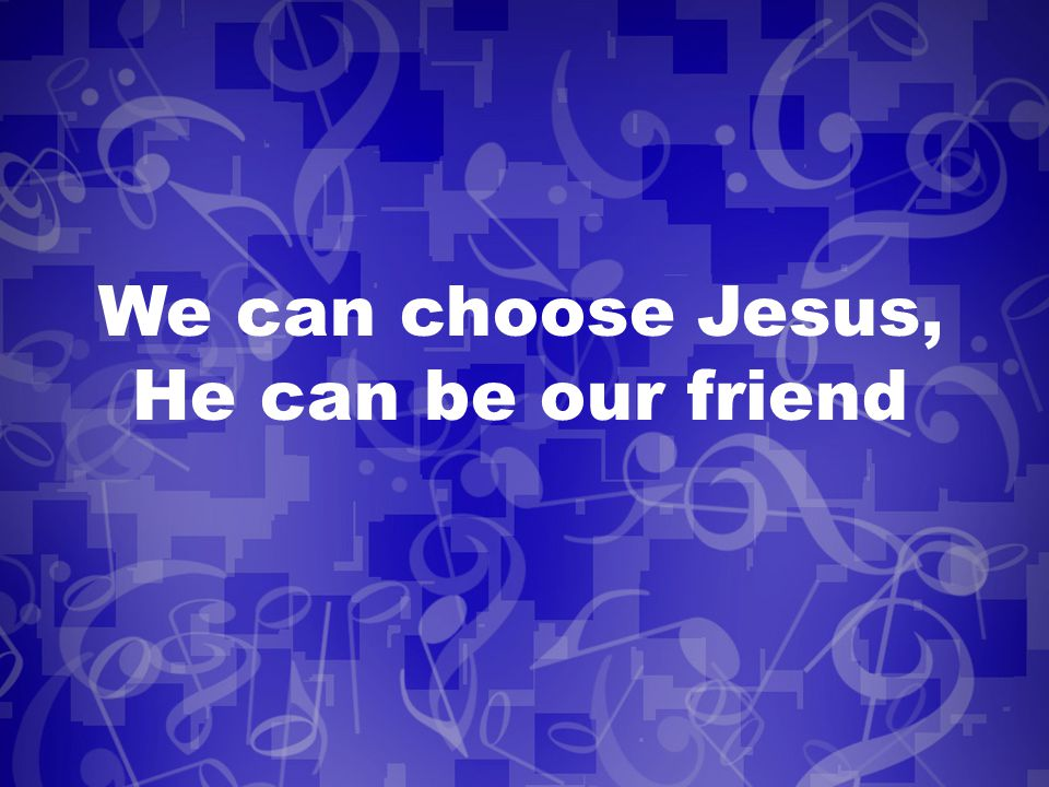 We can choose Jesus, He can be our friend