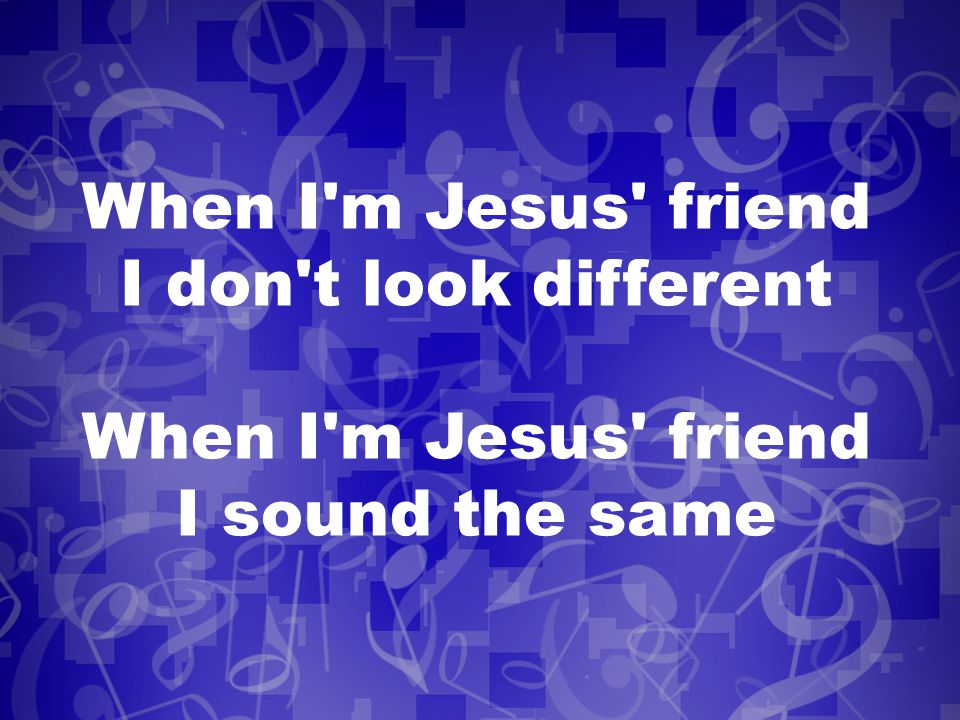 When I m Jesus friend I don t look different When I m Jesus friend I sound the same