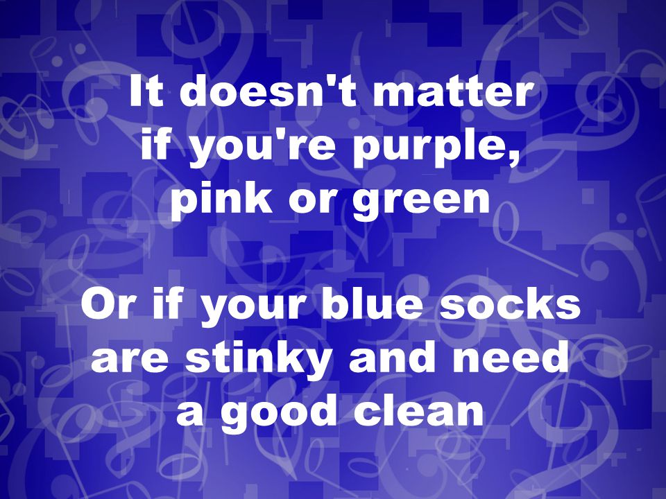 It doesn t matter if you re purple, pink or green Or if your blue socks are stinky and need a good clean