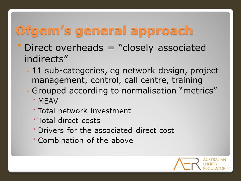 Ofgem's general approach Direct overheads = closely associated indirects ◦11 sub-categories, eg network design, project management, control, call centre, training ◦Grouped according to normalisation metrics MEAV Total network investment Total direct costs Drivers for the associated direct cost Combination of the above 12