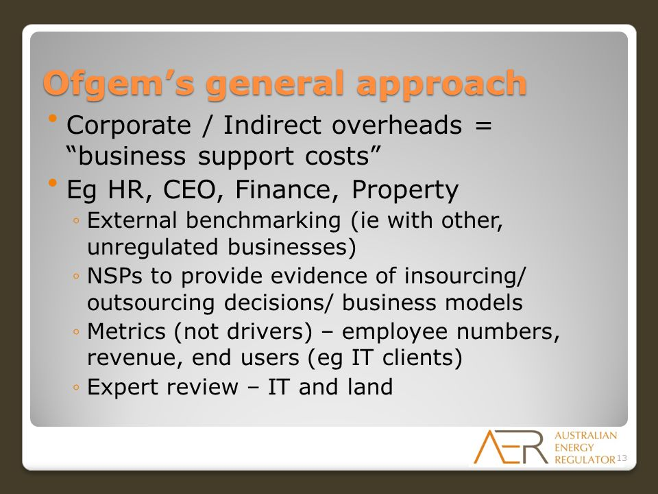 Ofgem's general approach Corporate / Indirect overheads = business support costs Eg HR, CEO, Finance, Property ◦External benchmarking (ie with other, unregulated businesses) ◦NSPs to provide evidence of insourcing/ outsourcing decisions/ business models ◦Metrics (not drivers) – employee numbers, revenue, end users (eg IT clients) ◦Expert review – IT and land 13