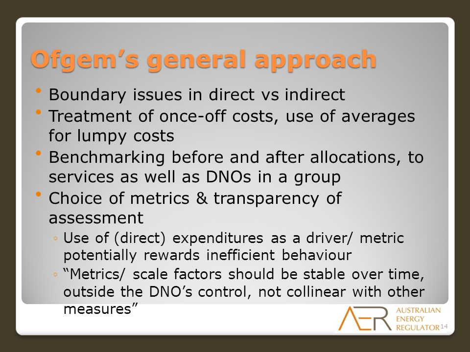 Ofgem's general approach Boundary issues in direct vs indirect Treatment of once-off costs, use of averages for lumpy costs Benchmarking before and after allocations, to services as well as DNOs in a group Choice of metrics & transparency of assessment ◦Use of (direct) expenditures as a driver/ metric potentially rewards inefficient behaviour ◦ Metrics/ scale factors should be stable over time, outside the DNO's control, not collinear with other measures 14