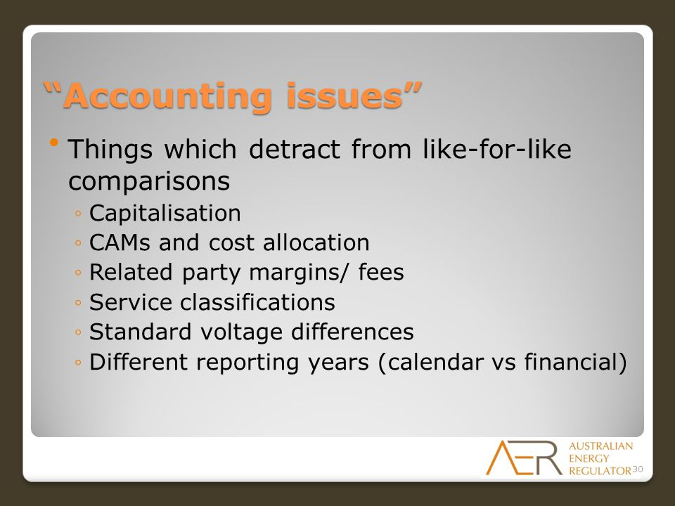 Accounting issues Things which detract from like-for-like comparisons ◦Capitalisation ◦CAMs and cost allocation ◦Related party margins/ fees ◦Service classifications ◦Standard voltage differences ◦Different reporting years (calendar vs financial) 30