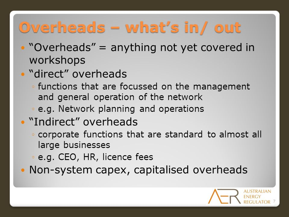 Overheads – what's in/ out Overheads = anything not yet covered in workshops direct overheads ◦functions that are focussed on the management and general operation of the network ◦e.g.