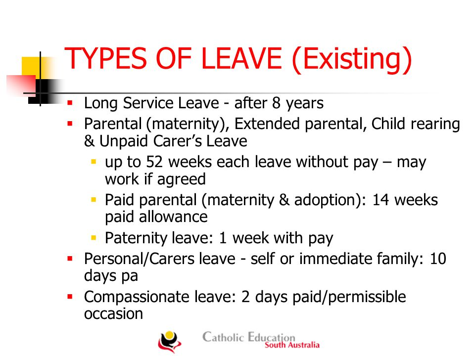 TYPES OF LEAVE (Existing)  Long Service Leave - after 8 years  Parental (maternity), Extended parental, Child rearing & Unpaid Carer's Leave  up to 52 weeks each leave without pay – may work if agreed  Paid parental (maternity & adoption): 14 weeks paid allowance  Paternity leave: 1 week with pay  Personal/Carers leave - self or immediate family: 10 days pa  Compassionate leave: 2 days paid/permissible occasion