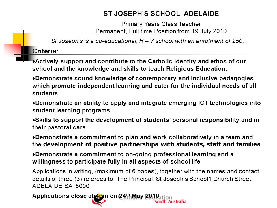 ST JOSEPH'S SCHOOL ADELAIDE Primary Years Class Teacher Permanent, Full time Position from 19 July 2010 St Joseph's is a co-educational, R – 7 school with an enrolment of 250.