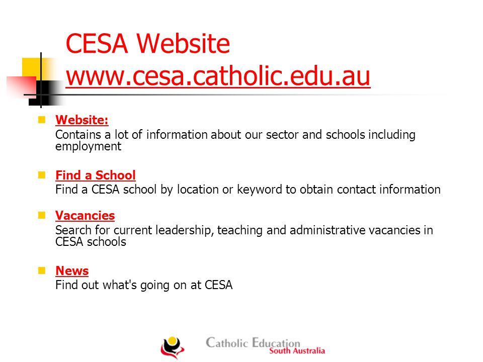 CESA Website www.cesa.catholic.edu.au www.cesa.catholic.edu.au Website: Contains a lot of information about our sector and schools including employment Find a School Find a CESA school by location or keyword to obtain contact information Vacancies Search for current leadership, teaching and administrative vacancies in CESA schools News Find out what s going on at CESA