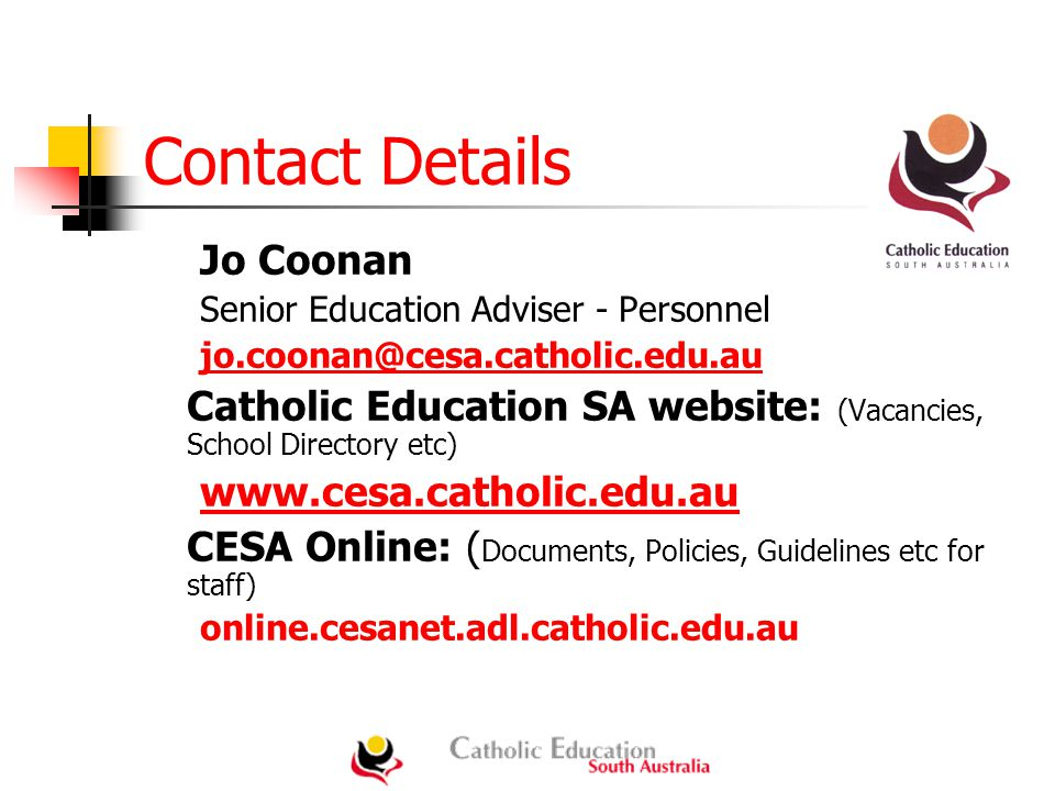 Contact Details Jo Coonan Senior Education Adviser - Personnel jo.coonan@cesa.catholic.edu.au@cesa.catholic.edu.au Catholic Education SA website: (Vacancies, School Directory etc) www.cesa.catholic.edu.au CESA Online: ( Documents, Policies, Guidelines etc for staff) online.cesanet.adl.catholic.edu.au