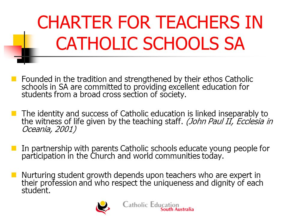 CHARTER FOR TEACHERS IN CATHOLIC SCHOOLS SA Founded in the tradition and strengthened by their ethos Catholic schools in SA are committed to providing excellent education for students from a broad cross section of society.