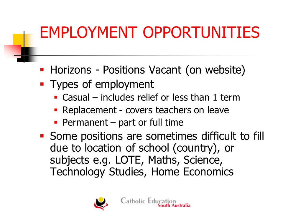 EMPLOYMENT OPPORTUNITIES  Horizons - Positions Vacant (on website)  Types of employment  Casual – includes relief or less than 1 term  Replacement - covers teachers on leave  Permanent – part or full time  Some positions are sometimes difficult to fill due to location of school (country), or subjects e.g.