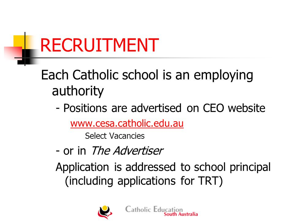 RECRUITMENT Each Catholic school is an employing authority - Positions are advertised on CEO website www.cesa.catholic.edu.au Select Vacancies - or in The Advertiser Application is addressed to school principal (including applications for TRT)