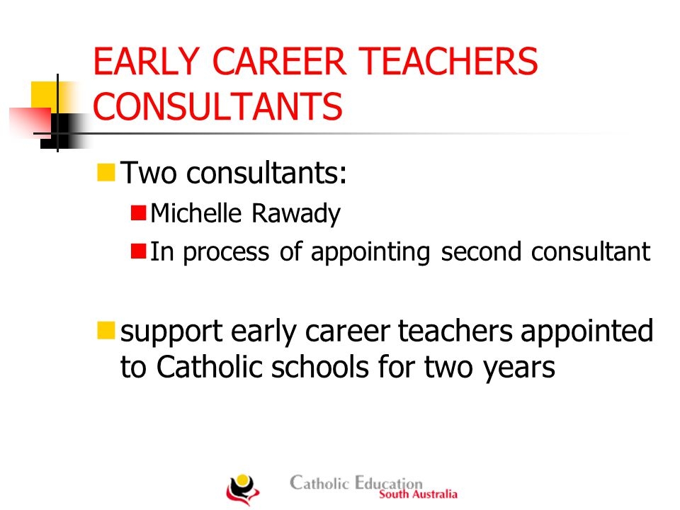 EARLY CAREER TEACHERS CONSULTANTS Two consultants: Michelle Rawady In process of appointing second consultant support early career teachers appointed to Catholic schools for two years