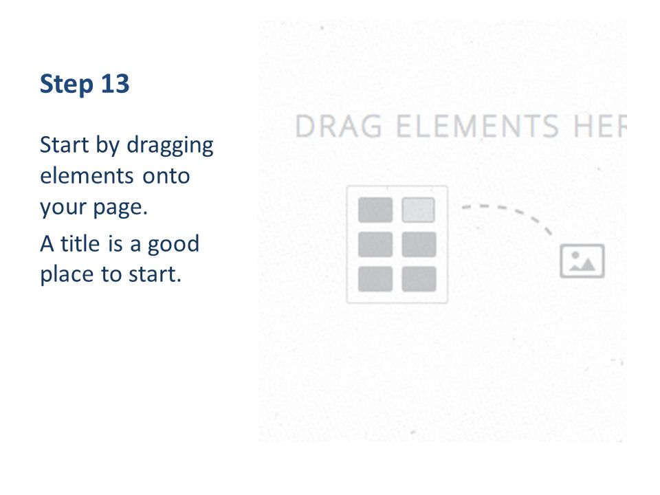 Step 13 Start by dragging elements onto your page. A title is a good place to start.