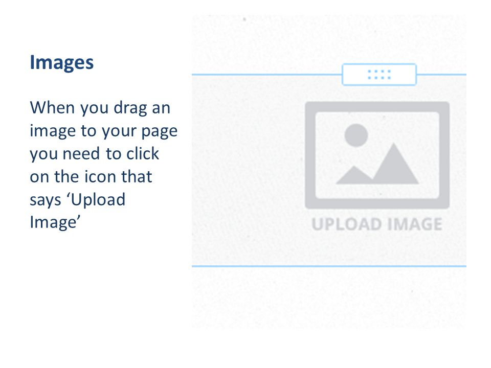 Images When you drag an image to your page you need to click on the icon that says 'Upload Image'