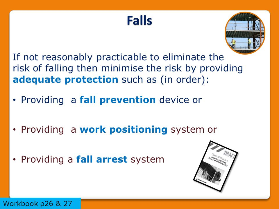 If not reasonably practicable to eliminate the risk of falling then minimise the risk by providing adequate protection such as (in order): Providing a fall prevention device or Providing a work positioning system or Providing a fall arrest system Falls Workbook p26 & 27