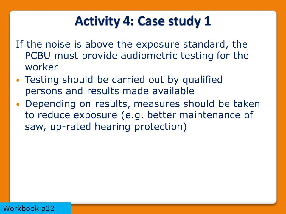 If the noise is above the exposure standard, the PCBU must provide audiometric testing for the worker Testing should be carried out by qualified persons and results made available Depending on results, measures should be taken to reduce exposure (e.g.