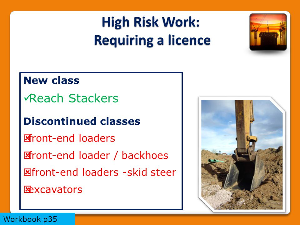 New class Reach Stackers Discontinued classes  front-end loaders  front-end loader / backhoes  front-end loaders -skid steer  excavators High Risk Work: Requiring a licence Workbook p35