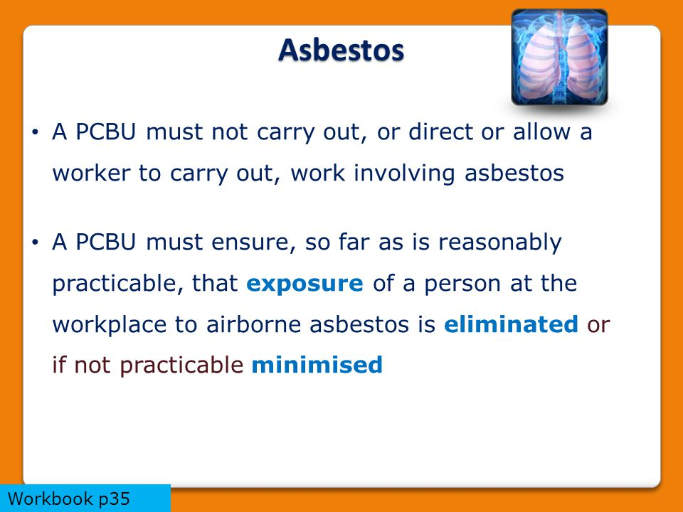 A PCBU must not carry out, or direct or allow a worker to carry out, work involving asbestos A PCBU must ensure, so far as is reasonably practicable, that exposure of a person at the workplace to airborne asbestos is eliminated or if not practicable minimised Asbestos Workbook p35