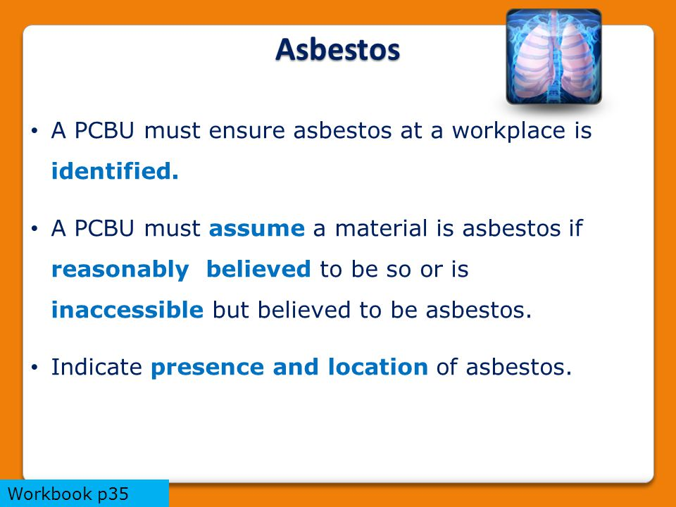 A PCBU must ensure asbestos at a workplace is identified.