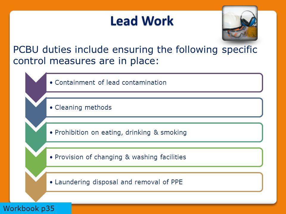PCBU duties include ensuring the following specific control measures are in place: Containment of lead contaminationCleaning methodsProhibition on eating, drinking & smokingProvision of changing & washing facilitiesLaundering disposal and removal of PPE Lead Work Workbook p35