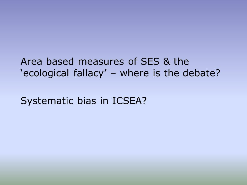 Area based measures of SES & the 'ecological fallacy' – where is the debate.