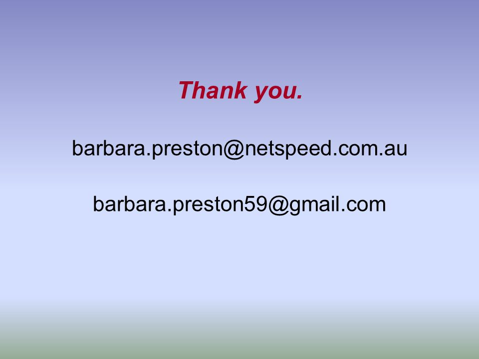 Thank you. barbara.preston@netspeed.com.au barbara.preston59@gmail.com