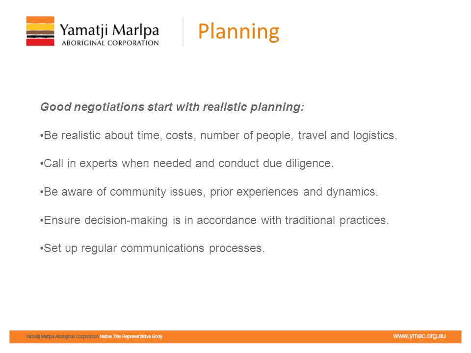 Planning Good negotiations start with realistic planning: Be realistic about time, costs, number of people, travel and logistics.
