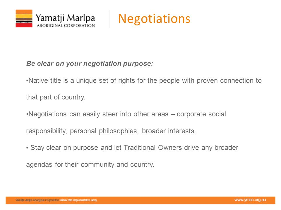 Negotiations Be clear on your negotiation purpose: Native title is a unique set of rights for the people with proven connection to that part of country.