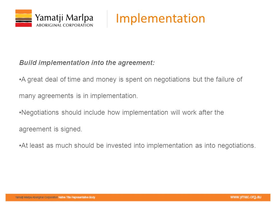 Implementation Build implementation into the agreement: A great deal of time and money is spent on negotiations but the failure of many agreements is in implementation.