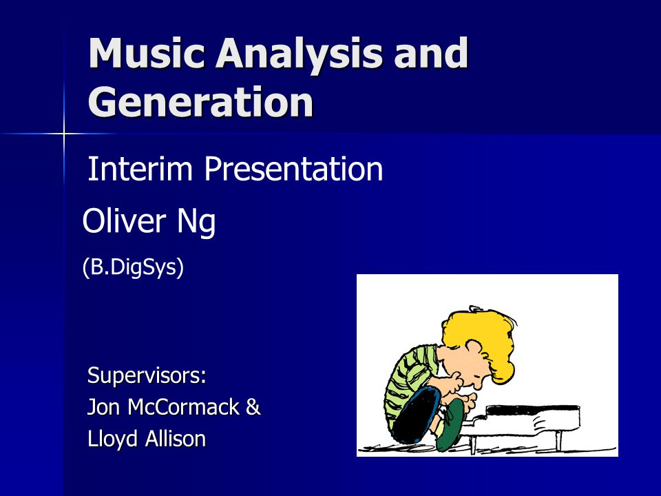 Music Analysis and Generation Supervisors: Jon McCormack & Lloyd Allison Interim Presentation Oliver Ng (B.DigSys)