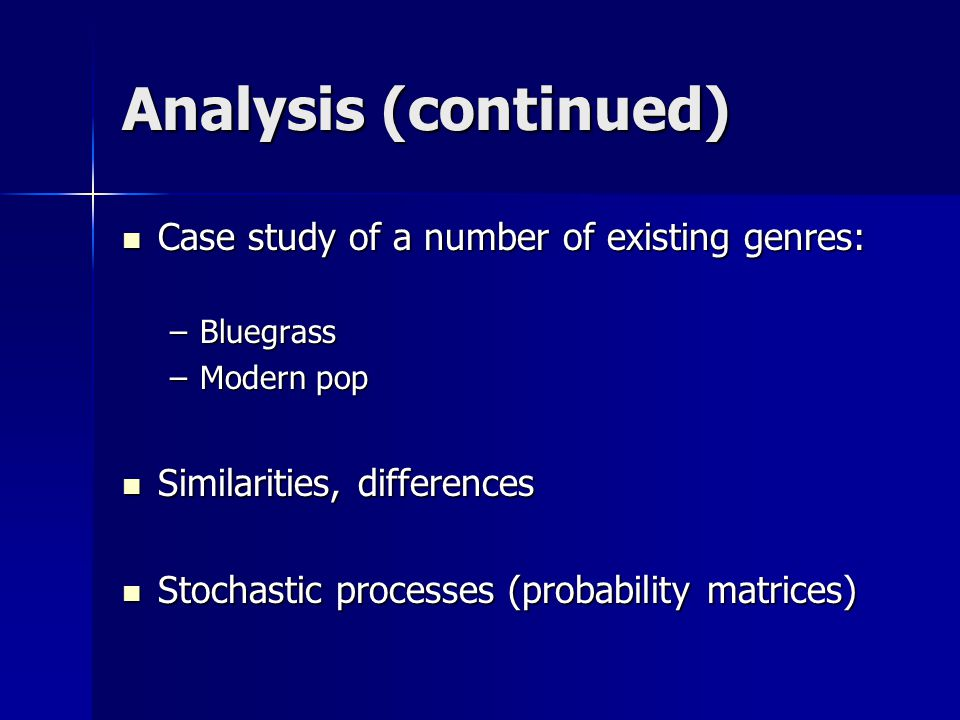 Analysis (continued) Case study of a number of existing genres: Case study of a number of existing genres: –Bluegrass –Modern pop Similarities, differences Similarities, differences Stochastic processes (probability matrices) Stochastic processes (probability matrices)