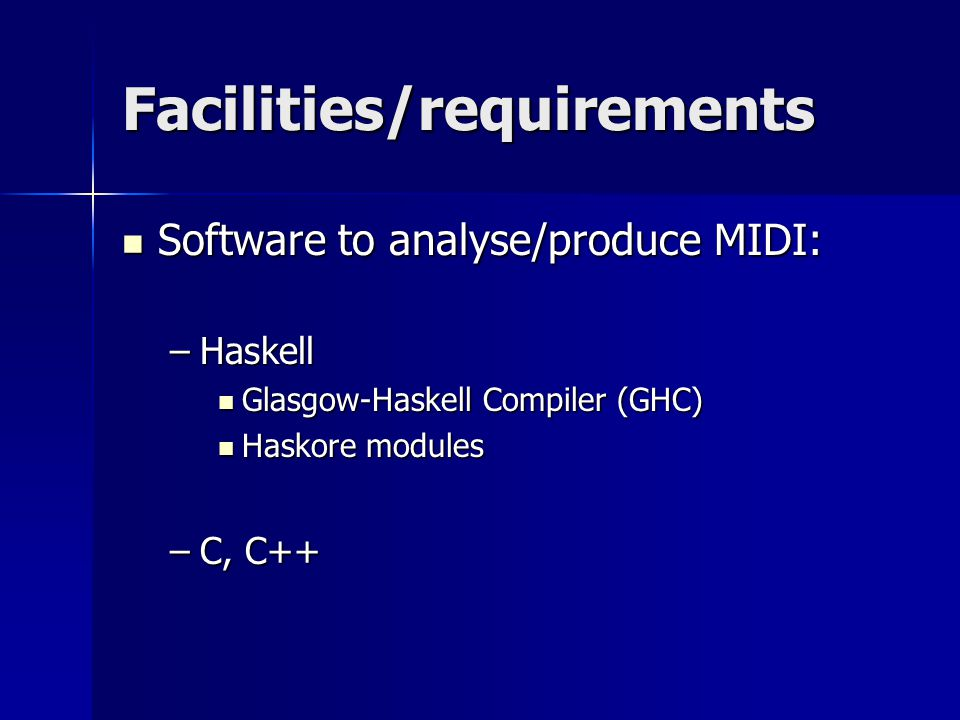 Facilities/requirements Software to analyse/produce MIDI: Software to analyse/produce MIDI: –Haskell Glasgow-Haskell Compiler (GHC) Glasgow-Haskell Compiler (GHC) Haskore modules Haskore modules –C, C++