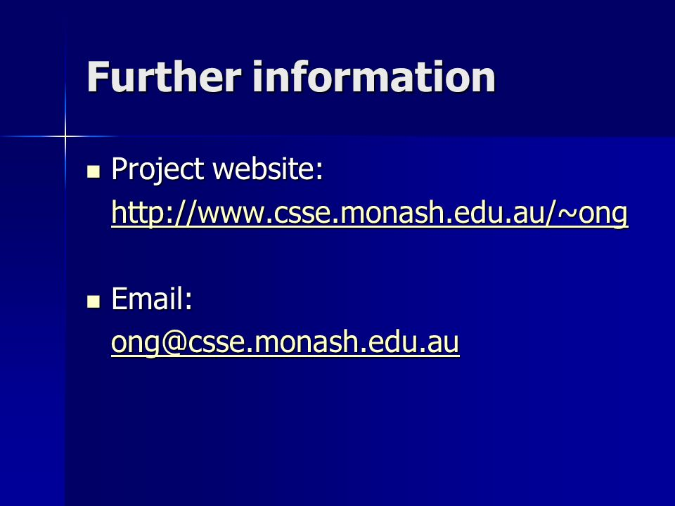 Further information Project website: Project website: http://www.csse.monash.edu.au/~ong Email: Email: ong@csse.monash.edu.au