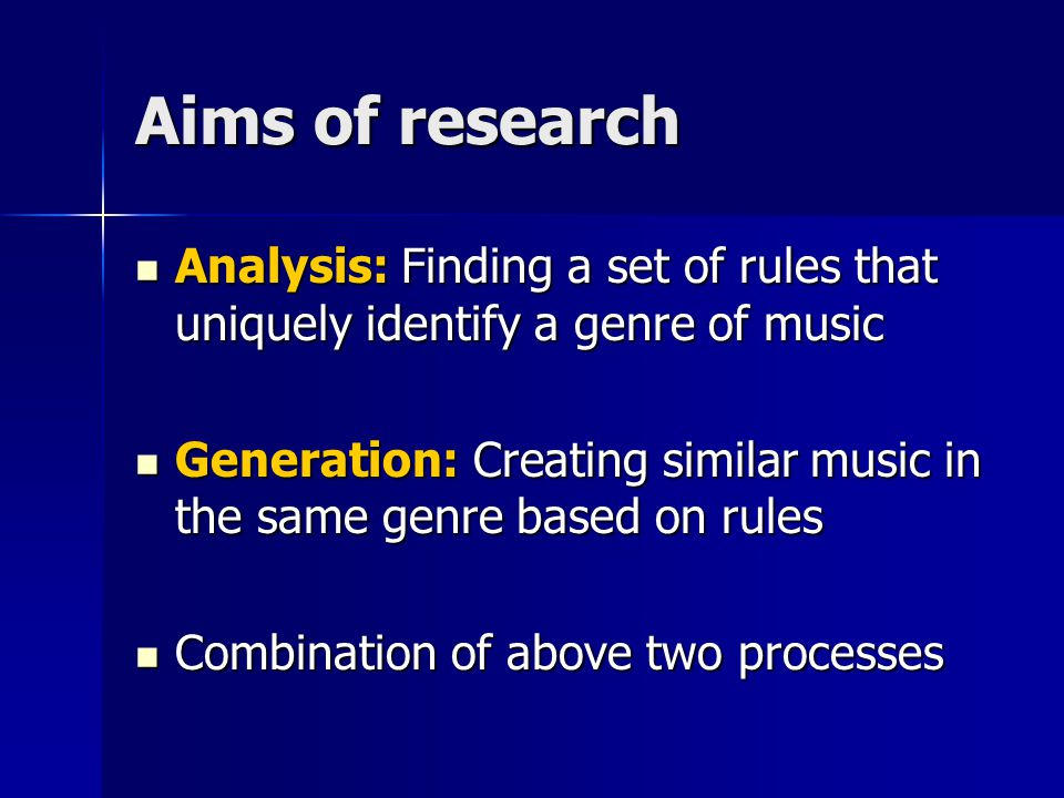 Aims of research Analysis: Finding a set of rules that uniquely identify a genre of music Analysis: Finding a set of rules that uniquely identify a genre of music Generation: Creating similar music in the same genre based on rules Generation: Creating similar music in the same genre based on rules Combination of above two processes Combination of above two processes