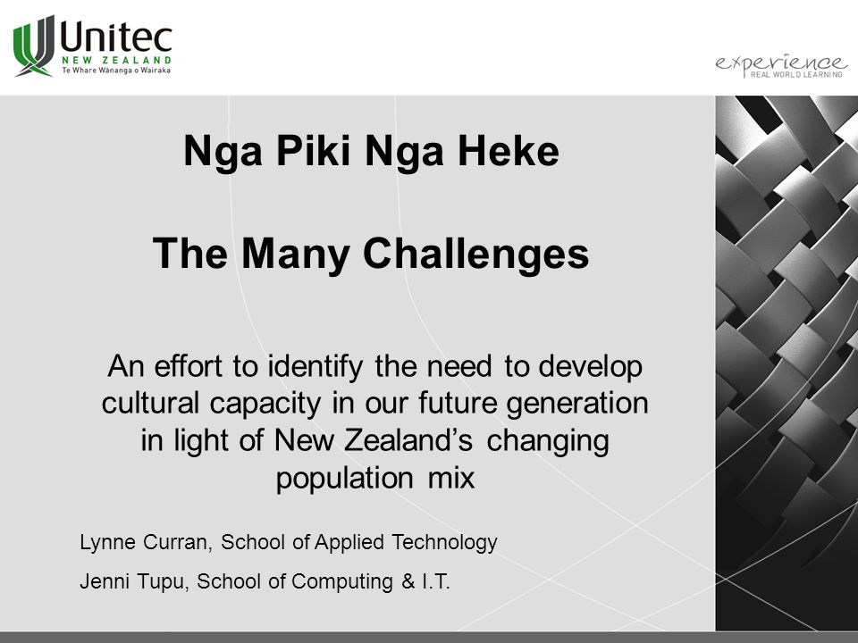 Nga Piki Nga Heke The Many Challenges An effort to identify the need to develop cultural capacity in our future generation in light of New Zealand's changing population mix Lynne Curran, School of Applied Technology Jenni Tupu, School of Computing & I.T.