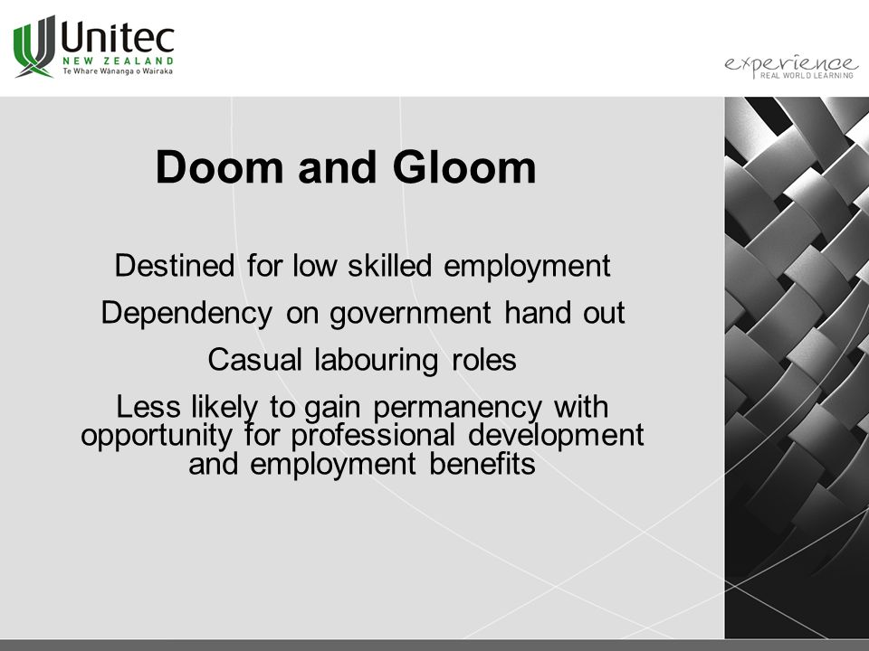 Doom and Gloom Destined for low skilled employment Dependency on government hand out Casual labouring roles Less likely to gain permanency with opportunity for professional development and employment benefits