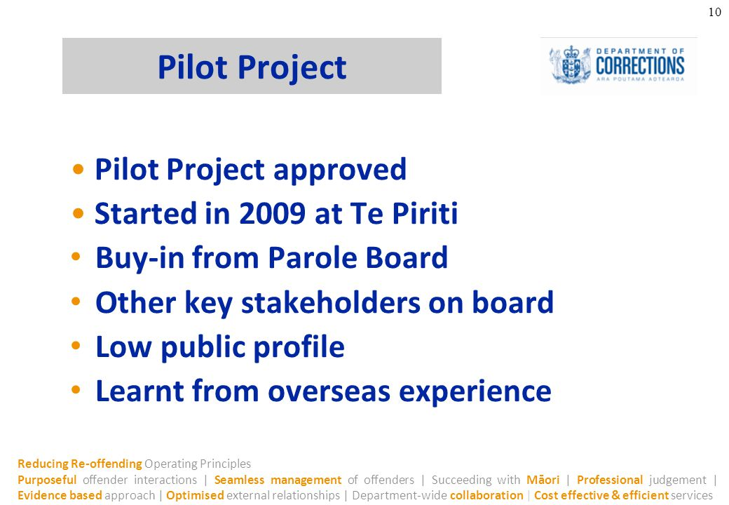 Reducing Re-offending Operating Principles Purposeful offender interactions | Seamless management of offenders | Succeeding with Māori | Professional judgement | Evidence based approach | Optimised external relationships | Department-wide collaboration | Cost effective & efficient services 10 Pilot Project Pilot Project approved Started in 2009 at Te Piriti Buy-in from Parole Board Other key stakeholders on board Low public profile Learnt from overseas experience