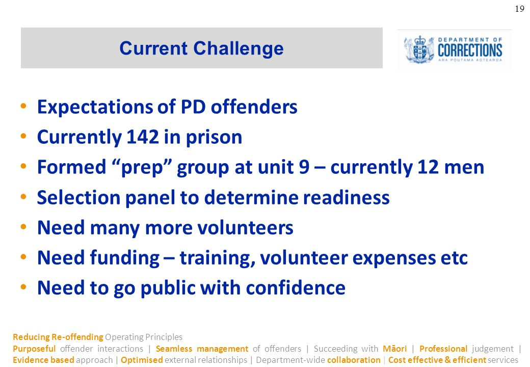 Reducing Re-offending Operating Principles Purposeful offender interactions | Seamless management of offenders | Succeeding with Māori | Professional judgement | Evidence based approach | Optimised external relationships | Department-wide collaboration | Cost effective & efficient services Current Challenge 19 Expectations of PD offenders Currently 142 in prison Formed prep group at unit 9 – currently 12 men Selection panel to determine readiness Need many more volunteers Need funding – training, volunteer expenses etc Need to go public with confidence