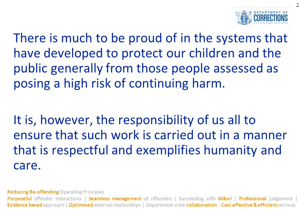 Reducing Re-offending Operating Principles Purposeful offender interactions | Seamless management of offenders | Succeeding with Māori | Professional judgement | Evidence based approach | Optimised external relationships | Department-wide collaboration | Cost effective & efficient services 2 There is much to be proud of in the systems that have developed to protect our children and the public generally from those people assessed as posing a high risk of continuing harm.