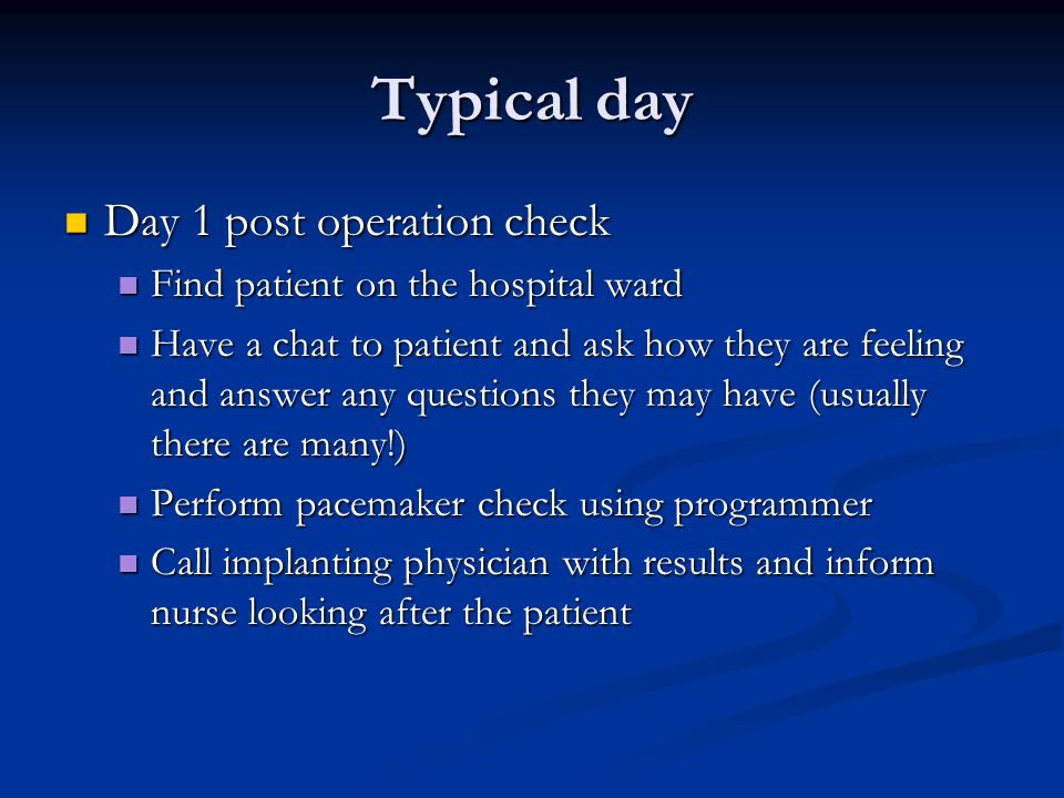 Typical day Day 1 post operation check Day 1 post operation check Find patient on the hospital ward Find patient on the hospital ward Have a chat to patient and ask how they are feeling and answer any questions they may have (usually there are many!) Have a chat to patient and ask how they are feeling and answer any questions they may have (usually there are many!) Perform pacemaker check using programmer Perform pacemaker check using programmer Call implanting physician with results and inform nurse looking after the patient Call implanting physician with results and inform nurse looking after the patient