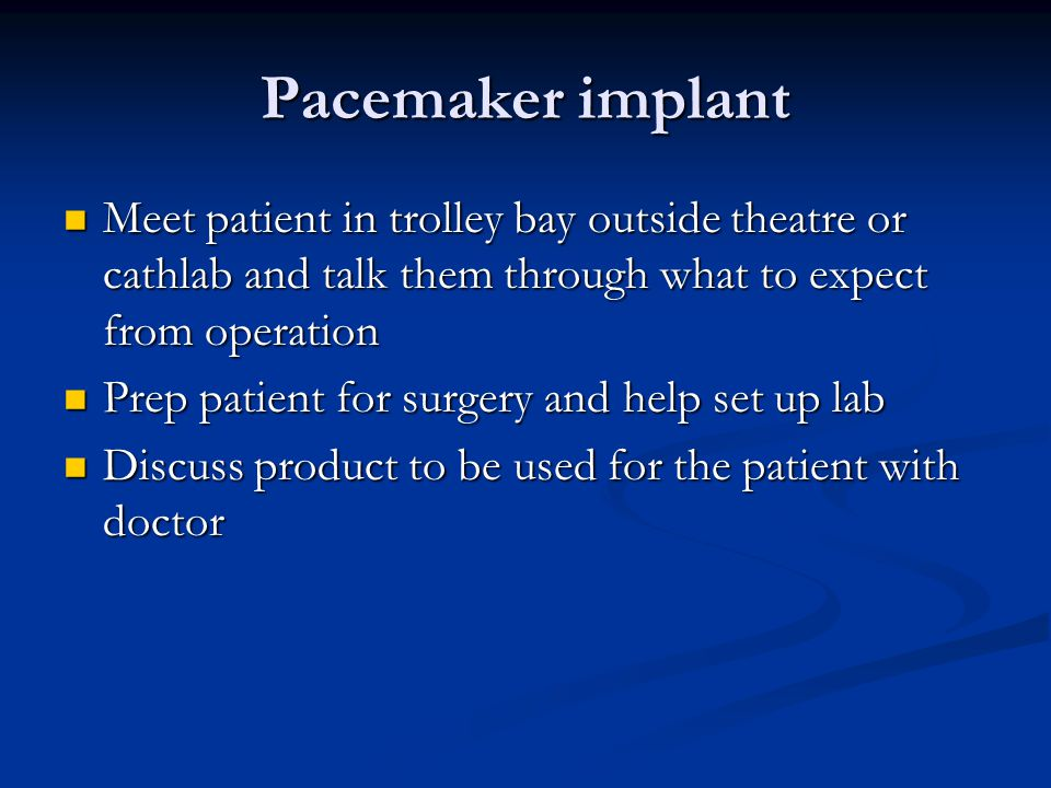 Pacemaker implant Meet patient in trolley bay outside theatre or cathlab and talk them through what to expect from operation Meet patient in trolley bay outside theatre or cathlab and talk them through what to expect from operation Prep patient for surgery and help set up lab Prep patient for surgery and help set up lab Discuss product to be used for the patient with doctor Discuss product to be used for the patient with doctor